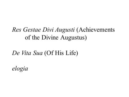 Res Gestae Divi Augusti (Achievements of the Divine Augustus) De Vita Sua (Of His Life) elogia.