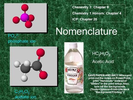 Nomenclature PO 4 3- phosphate ion C 2 H 3 O 2 - acetate ion HC 2 H 3 O 2 Acetic Acid Chemistry 1: Chapter 9 Chemistry 1 Honors: Chapter 4 ICP: Chapter.