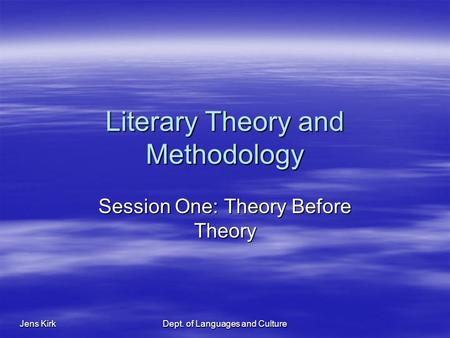 Jens Kirk Dept. of Languages and Culture Literary Theory and Methodology Session One: Theory Before Theory.