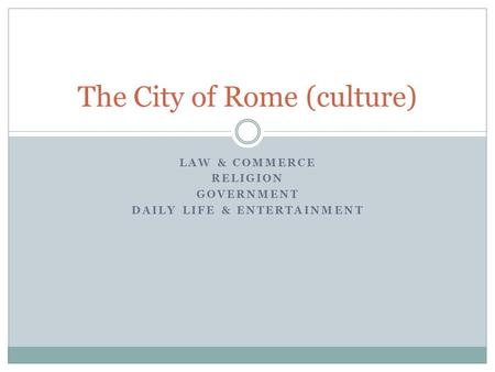 LAW & COMMERCE RELIGION GOVERNMENT DAILY LIFE & ENTERTAINMENT The City of Rome (culture)