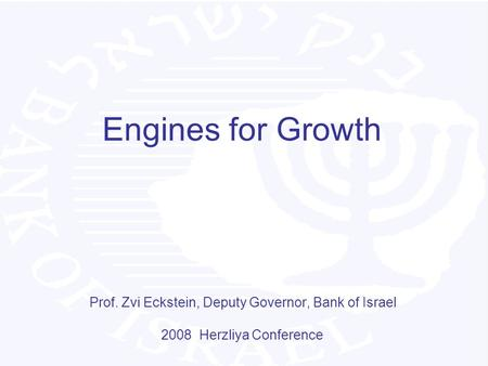 Engines for Growth Prof. Zvi Eckstein, Deputy Governor, Bank of Israel 2008 Herzliya Conference.