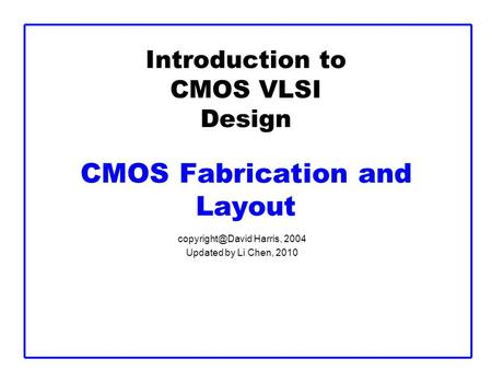 Introduction to CMOS VLSI Design CMOS Fabrication and Layout Harris, 2004 Updated by Li Chen, 2010.