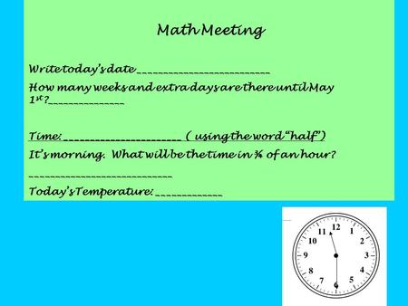 Math Meeting Write today's date __________________________ How many weeks and extra days are there until May 1 st ?_______________ Time: _______________________.