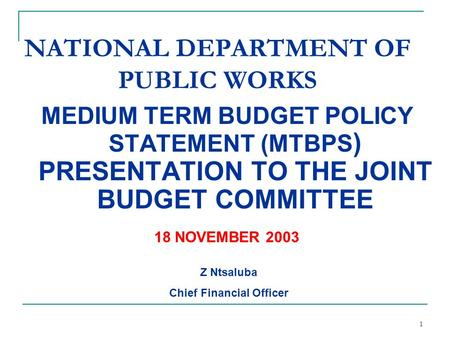 1 MEDIUM TERM BUDGET POLICY STATEMENT (MTBPS ) PRESENTATION TO THE JOINT BUDGET COMMITTEE NATIONAL DEPARTMENT OF PUBLIC WORKS Z Ntsaluba Chief Financial.