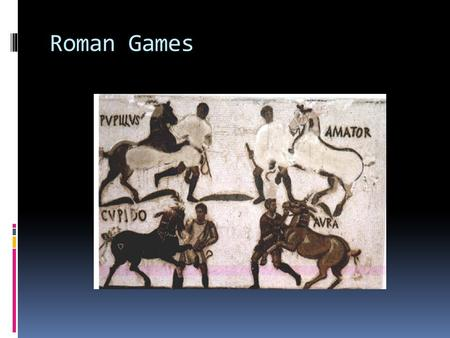 Roman Games. 2 main spectator sports  Gladiatorial Games  Circus Games.