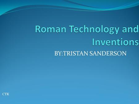 BY:TRISTAN SANDERSON CTK. Roman Technology The Roman Empire had one of the most advanced set of technologies of its time Several Roman technological like.