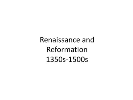 Renaissance and Reformation 1350s-1500s. Renaissance -rebirth of interest in classical arts and learnings.