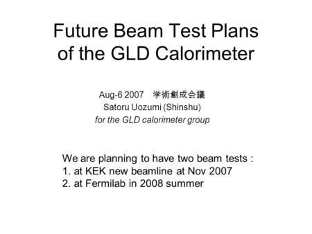 Future Beam Test Plans of the GLD Calorimeter Aug-6 2007 学術創成会議 Satoru Uozumi (Shinshu) for the GLD calorimeter group We are planning to have two beam.