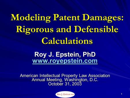 . 1 Modeling Patent Damages: Rigorous and Defensible Calculations Roy J. Epstein, PhD www.royepstein.com American Intellectual Property Law Association.