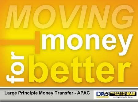 Large Principle Money Transfer - APAC. Western Union Confidential | ©2013 Western Union Holdings, Inc. All Rights Reserved. Large Principal Money Transfers.
