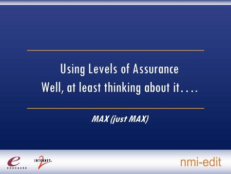 Using Levels of Assurance Well, at least thinking about it…. MAX (just MAX)