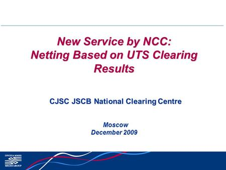 New Service by NCC: Netting Based on UTS Clearing Results Moscow Moscow December 2009 CJSC JSCB National Clearing Centre.
