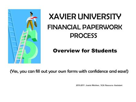 XAVIER UNIVERSITY FINANCIAL PAPERWORK PROCESS Overview for Students (Yes, you can fill out your own forms with confidence and ease!) 2010-2011 Joanie Weidner,