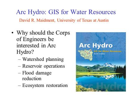 Why should the Corps of Engineers be interested in Arc Hydro? –Watershed planning –Reservoir operations –Flood damage reduction –Ecosystem restoration.