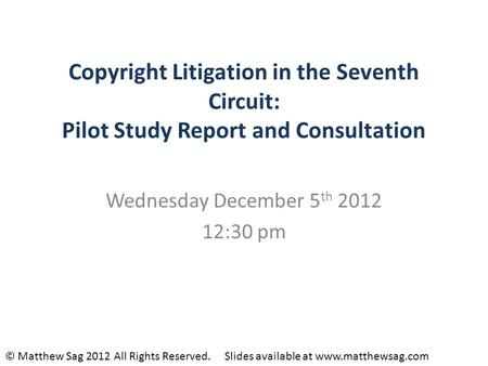 Copyright Litigation in the Seventh Circuit: Pilot Study Report and Consultation Wednesday December 5 th 2012 12:30 pm © Matthew Sag 2012 All Rights Reserved.