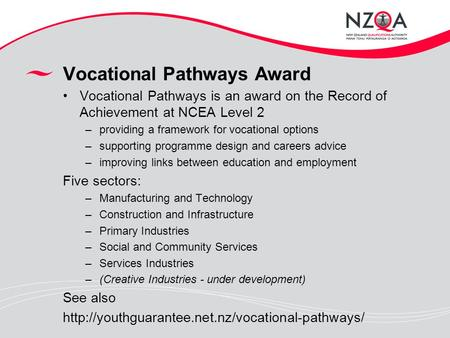 Vocational Pathways Award Vocational Pathways is an award on the Record of Achievement at NCEA Level 2 –providing a framework for vocational options –supporting.