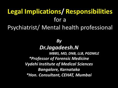 Legal Implications/ Responsibilities for a Psychiatrist/ Mental health professional By Dr.Jagadeesh.N MBBS, MD, DNB, LLB, PGDMLE *Professor of Forensic.
