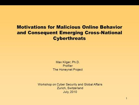 1 Motivations for Malicious Online Behavior and Consequent Emerging Cross-National Cyberthreats Max Kilger, Ph.D. Profiler The Honeynet Project Workshop.