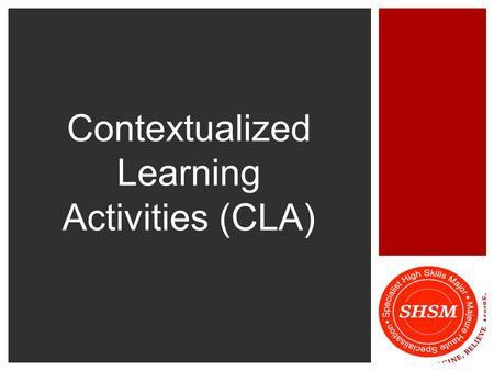 Contextualized Learning Activities (CLA).  Contextualized Learning is an instructional approach that helps to relate curriculum content to real world.