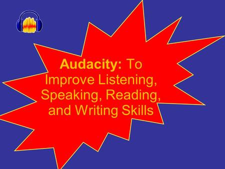 Audacity: To Improve Listening, Speaking, Reading, and Writing Skills.
