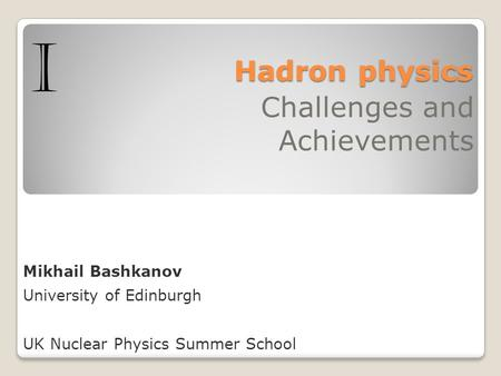 Hadron physics Hadron physics Challenges and Achievements Mikhail Bashkanov University of Edinburgh UK Nuclear Physics Summer School I.