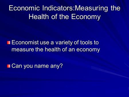 Economic Indicators:Measuring the Health of the Economy Economist use a variety of tools to measure the health of an economy Can you name any?