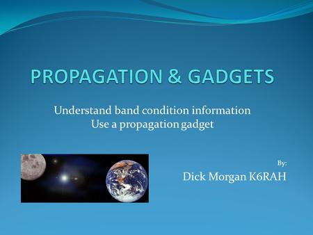 Understand band condition information Use a propagation gadget By: Dick Morgan K6RAH.