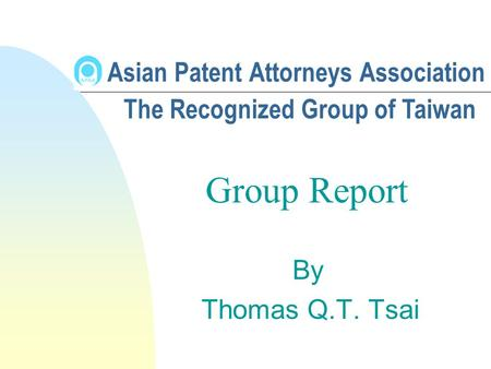 Asian Patent Attorneys Association By Thomas Q.T. Tsai The Recognized Group of Taiwan Group Report.