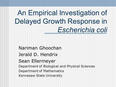 An Empirical Investigation of Delayed Growth Response in Escherichia coli Nariman Ghoochan Jerald D. Hendrix Sean Ellermeyer Department of Biological and.