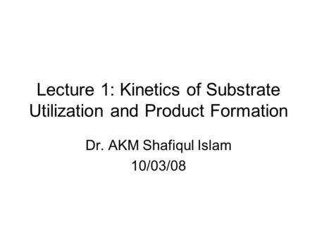 Lecture 1: Kinetics of Substrate Utilization and Product Formation Dr. AKM Shafiqul Islam 10/03/08.