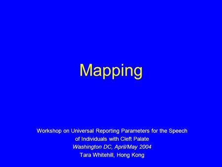 Mapping Workshop on Universal Reporting Parameters for the Speech of Individuals with Cleft Palate Washington DC, April/May 2004 Tara Whitehill, Hong Kong.