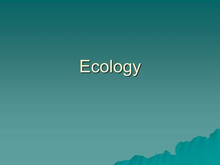 Ecology. Ecology is….  The study of interactions among organisms (critters) and their environment or…..their surroundings.