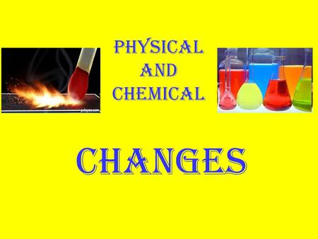 Physical and Chemical CHANGES Physical changes are all about energy and states of matter.