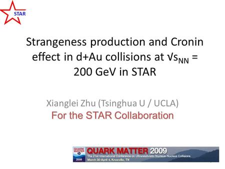 STAR Strangeness production and Cronin effect in d+Au collisions at √s NN = 200 GeV in STAR For the STAR Collaboration Xianglei Zhu (Tsinghua U / UCLA)