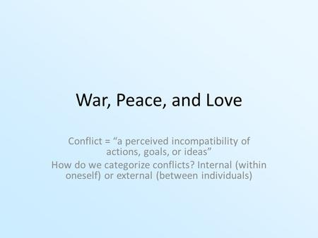 "War, Peace, and Love Conflict = ""a perceived incompatibility of actions, goals, or ideas"" How do we categorize conflicts? Internal (within oneself) or."