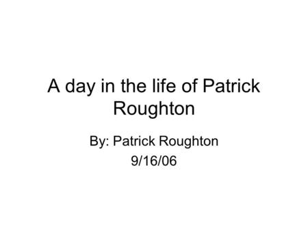 A day in the life of Patrick Roughton By: Patrick Roughton 9/16/06.