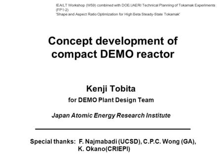 Concept development of compact DEMO reactor Kenji Tobita for DEMO Plant Design Team Japan Atomic Energy Research Institute Special thanks: F. Najmabadi.
