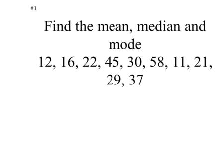 #1 Find the mean, median and mode 12, 16, 22, 45, 30, 58, 11, 21, 29, 37.