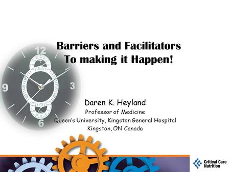 Barriers and Facilitators To making it Happen! Daren K. Heyland Professor of Medicine Queen's University, Kingston General Hospital Kingston, ON Canada.