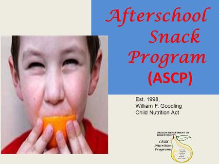 Afterschool Snack Program (ASCP) Est. 1998, William F. Goodling Child Nutrition Act.