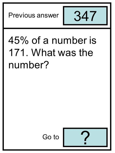 347 ? Previous answer Go to 45% of a number is 171. What was the number?
