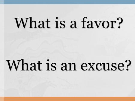 What is a favor? What is an excuse?. A: Will you do me a favor? B: What is it? A: Can you (favor)? B: Oh I am sorry, (excuse).