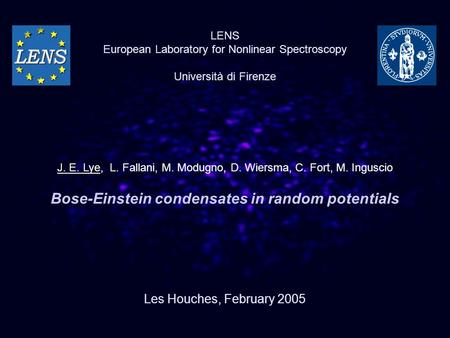 Bose-Einstein condensates in random potentials Les Houches, February 2005 LENS European Laboratory for Nonlinear Spectroscopy Università di Firenze J.