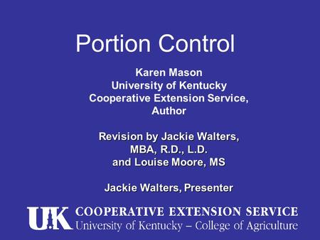 Portion Control Karen Mason University of Kentucky Cooperative Extension Service, Author Revision by Jackie Walters, MBA, R.D., L.D. and Louise Moore,