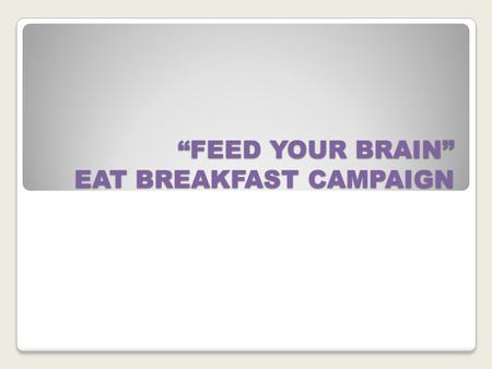 """FEED YOUR BRAIN"" EAT BREAKFAST CAMPAIGN. WHY EAT BREAKFAST? BREAKFAST IS THE MOST IMPORTANT MEAL OF THE DAY."