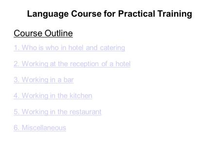 Language Course for Practical Training Course Outline 1. Who is who in hotel and catering 2. Working at the reception of a hotel 3. Working in a bar 4.