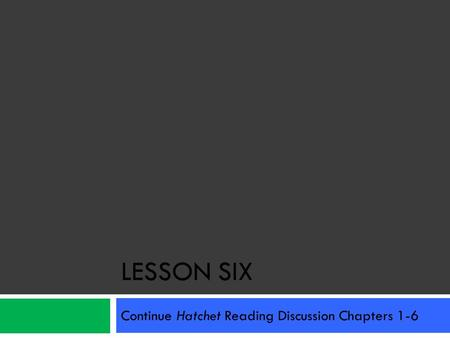 LESSON SIX Continue Hatchet Reading Discussion Chapters 1-6.