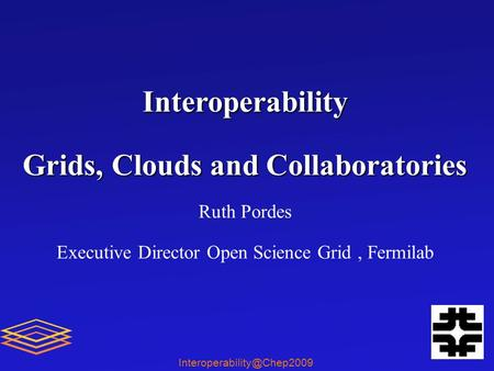 Interoperability Grids, Clouds and Collaboratories Ruth Pordes Executive Director Open Science Grid, Fermilab.