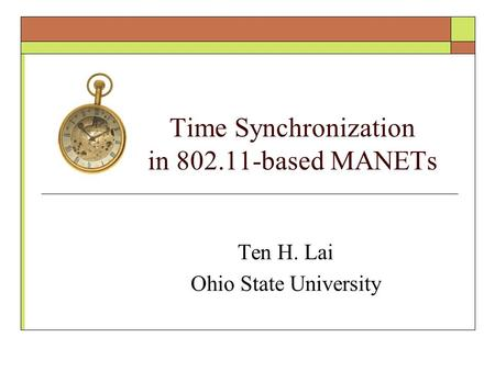 Time Synchronization in 802.11-based MANETs Ten H. Lai Ohio State University.