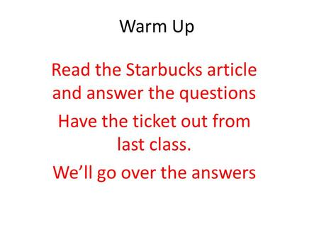 Warm Up Read the Starbucks article and answer the questions Have the ticket out from last class. We'll go over the answers.